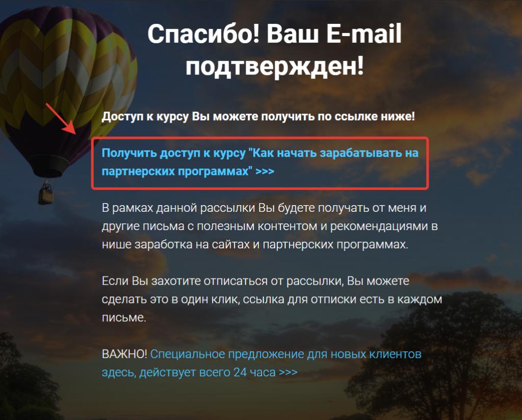 """Спасибо! Ваш E-mail подтвержден!   Доступ к курсу Вы можете получить по ссылке ниже!  Получить доступ к курсу """"Как начать зарабатывать на партнерских программах""""  В рамках данной рассылки вы будете получать от Евгения Вергуса другие письма с полезным контентом и рекомендациями в нише заработка на сайтах и партнерских программах.   Если Вы захотите отписаться от рассылки, Вы можете сделать это в один клик, ссылка для отписки есть в каждом письме.  Важно! Специальное предложение для новых клиентов здесь, действует всего 24 часа."""